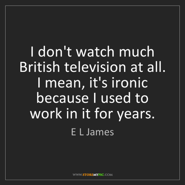 E L James: I don't watch much British television at all. I mean,...