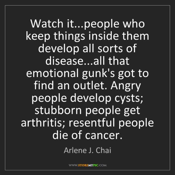 Arlene J. Chai: Watch it...people who keep things inside them develop...