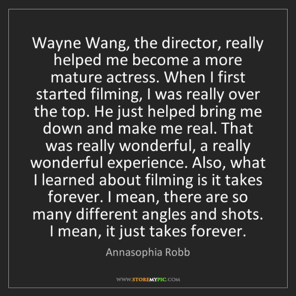 Annasophia Robb: Wayne Wang, the director, really helped me become a more...