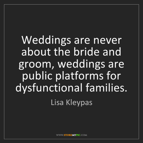 Lisa Kleypas: Weddings are never about the bride and groom, weddings...