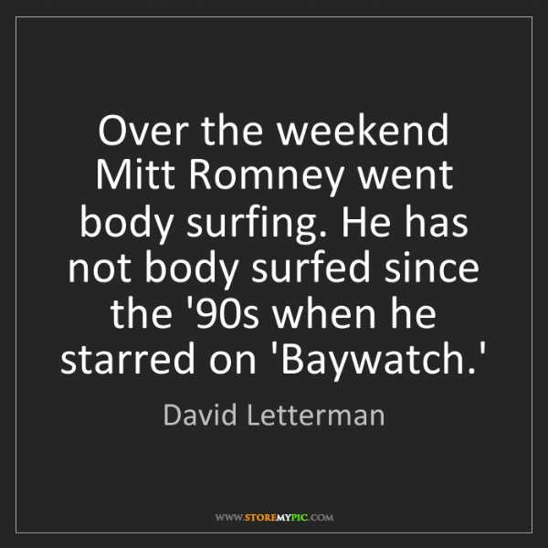 David Letterman: Over the weekend Mitt Romney went body surfing. He has...