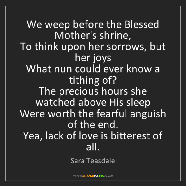 Sara Teasdale: We weep before the Blessed Mother's shrine,   To think...