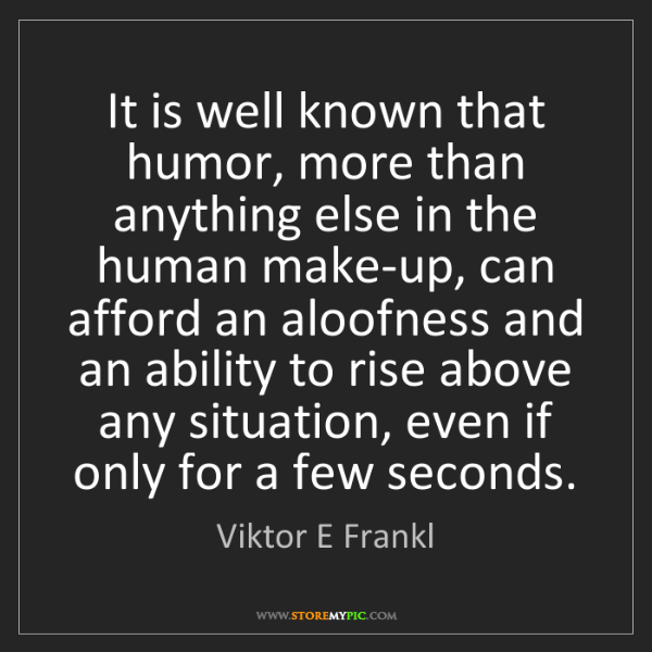 Viktor E Frankl: It is well known that humor, more than anything else...