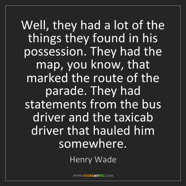 Henry Wade: Well, they had a lot of the things they found in his...