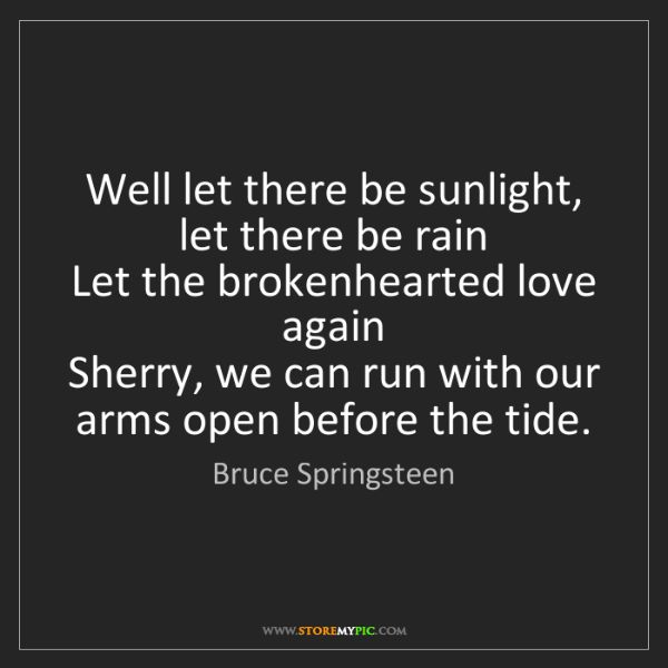 Bruce Springsteen: Well let there be sunlight, let there be rain   Let the...