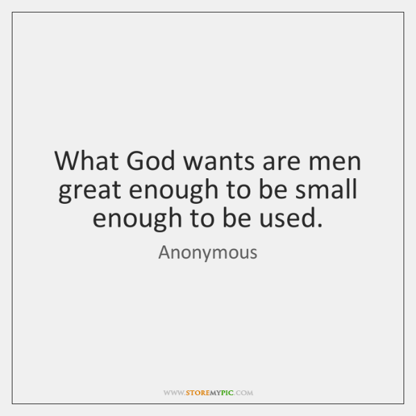What God Wants Are Men Great Enough To Be Small Enough To Custom Great Small Quotes