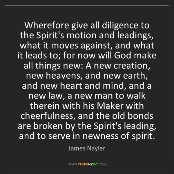 James Nayler: Wherefore give all diligence to the Spirit's motion and...