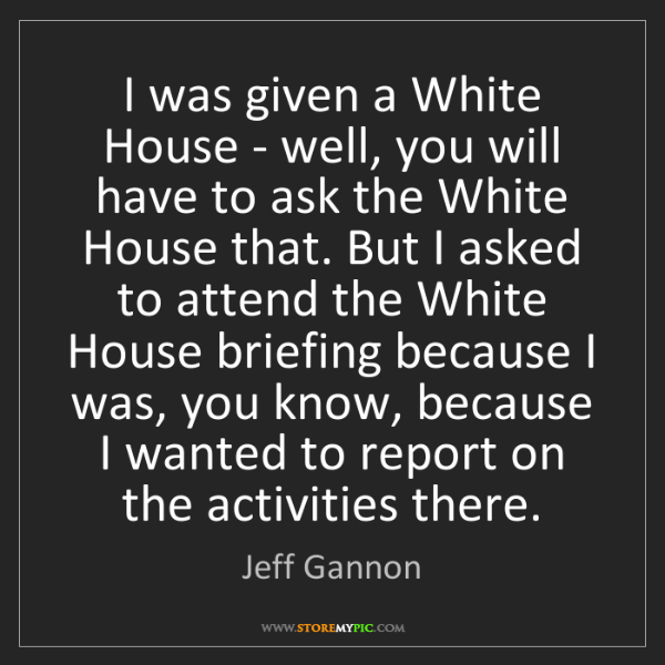 Jeff Gannon: I was given a White House - well, you will have to ask...
