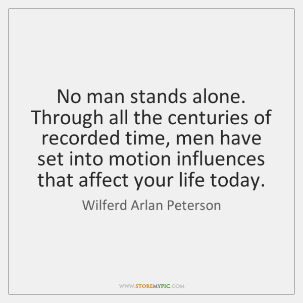 No man stands alone. Through all the centuries of recorded time, men ...