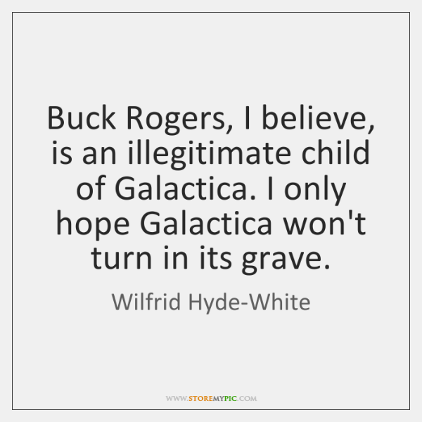 Buck Rogers, I believe, is an illegitimate child of Galactica. I only ...