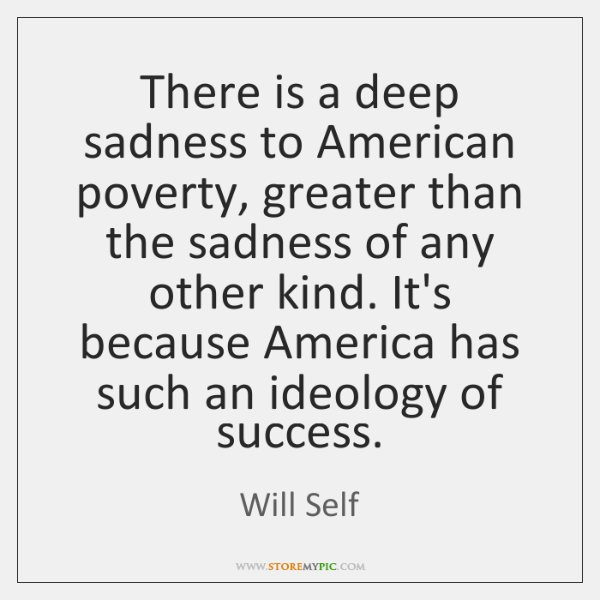 There is a deep sadness to American poverty, greater than the sadness ...