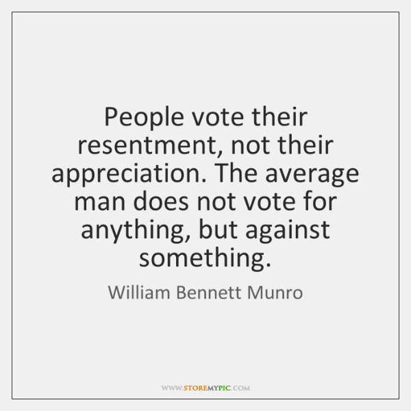 People vote their resentment, not their appreciation. The average man does not ...