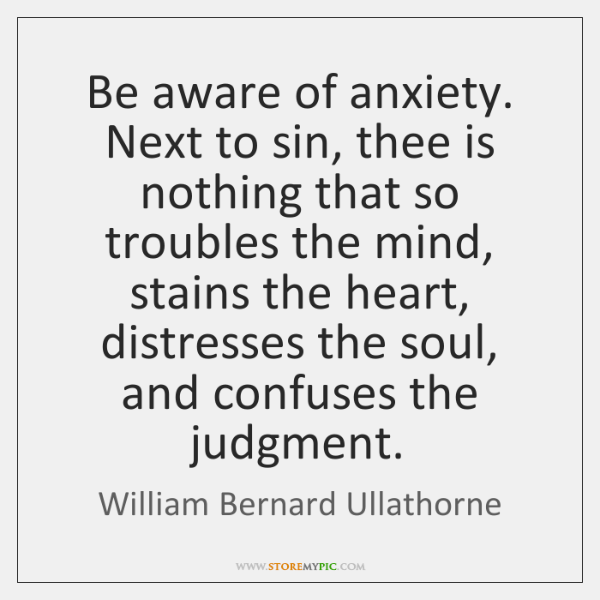 Be aware of anxiety. Next to sin, thee is nothing that so ...