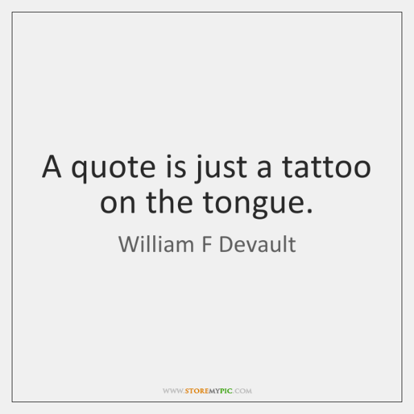 A quote is just a tattoo on the tongue.