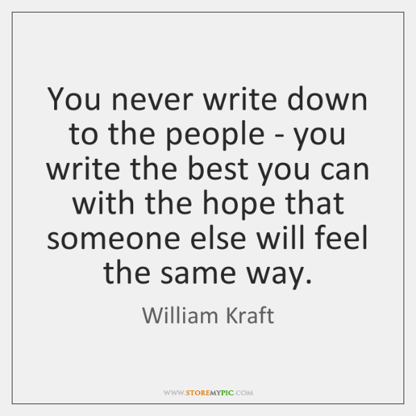 You never write down to the people - you write the best ...