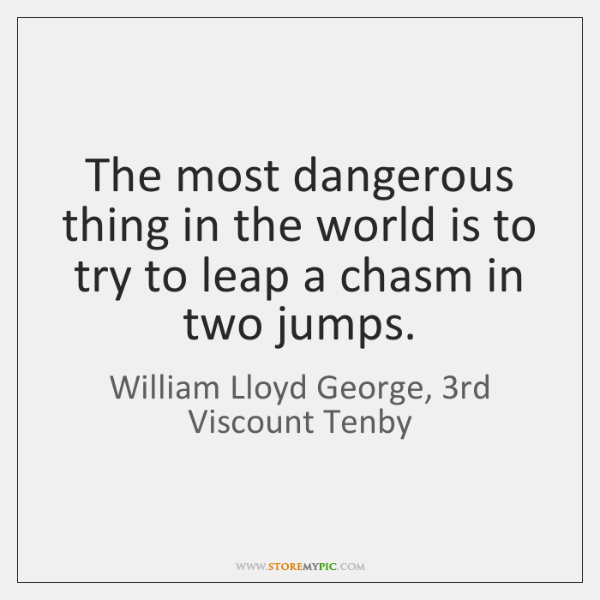 The most dangerous thing in the world is to try to leap ...