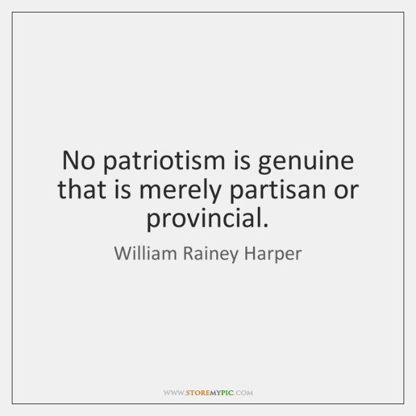 No patriotism is genuine that is merely partisan or provincial.