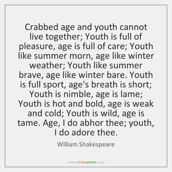 Crabbed age and youth cannot live together; Youth is full of pleasure, ...