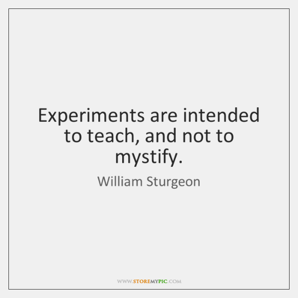 Experiments are intended to teach, and not to mystify.