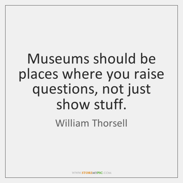 Museums should be places where you raise questions, not just show stuff.