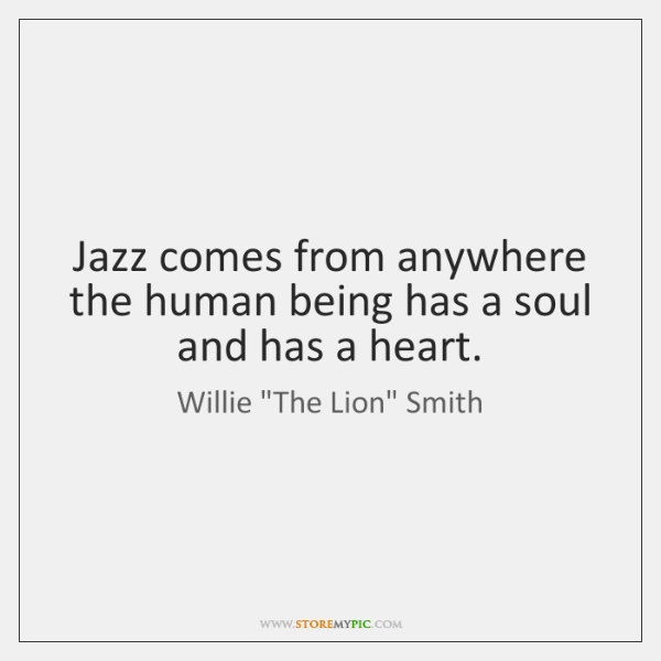 Jazz comes from anywhere the human being has a soul and has ...