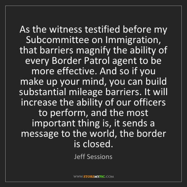 Jeff Sessions: As the witness testified before my Subcommittee on Immigration,...