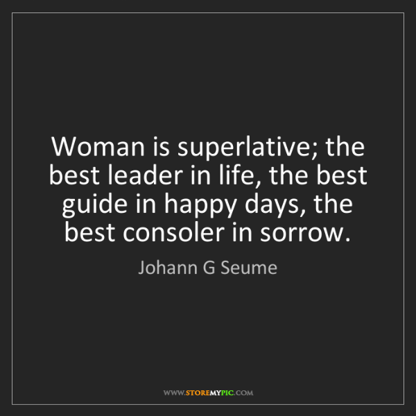 Johann G Seume: Woman is superlative; the best leader in life, the best...