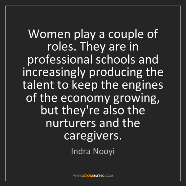 Indra Nooyi: Women play a couple of roles. They are in professional...