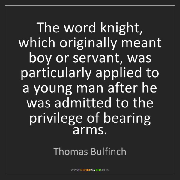 Thomas Bulfinch: The word knight, which originally meant boy or servant,...