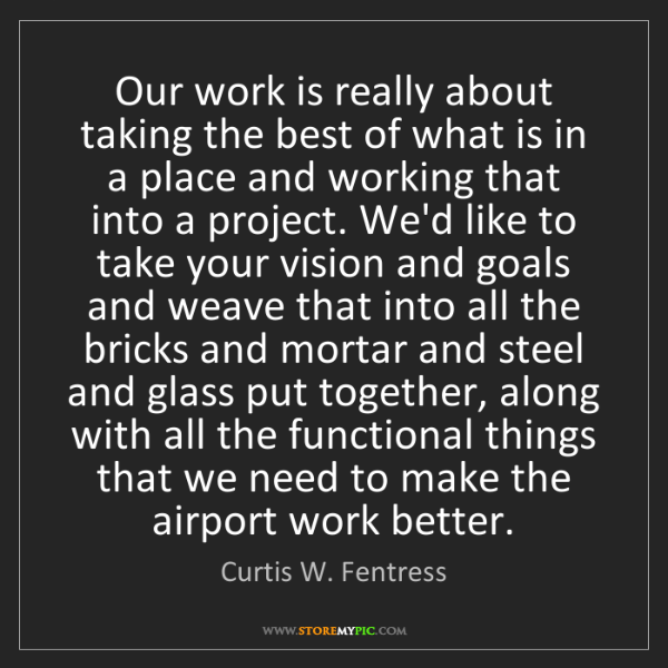 Curtis W. Fentress: Our work is really about taking the best of what is in...
