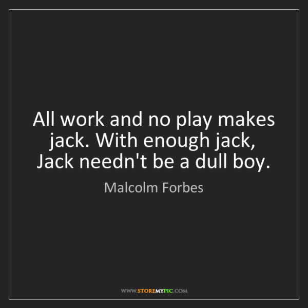 Malcolm Forbes: All work and no play makes jack. With enough jack, Jack...