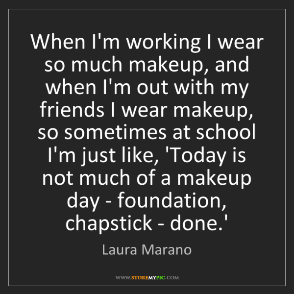 Laura Marano: When I'm working I wear so much makeup, and when I'm...