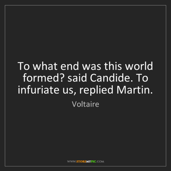 Voltaire: To what end was this world formed? said Candide. To infuriate...