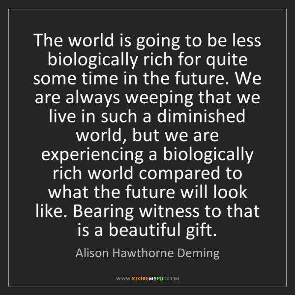 Alison Hawthorne Deming: The world is going to be less biologically rich for quite...