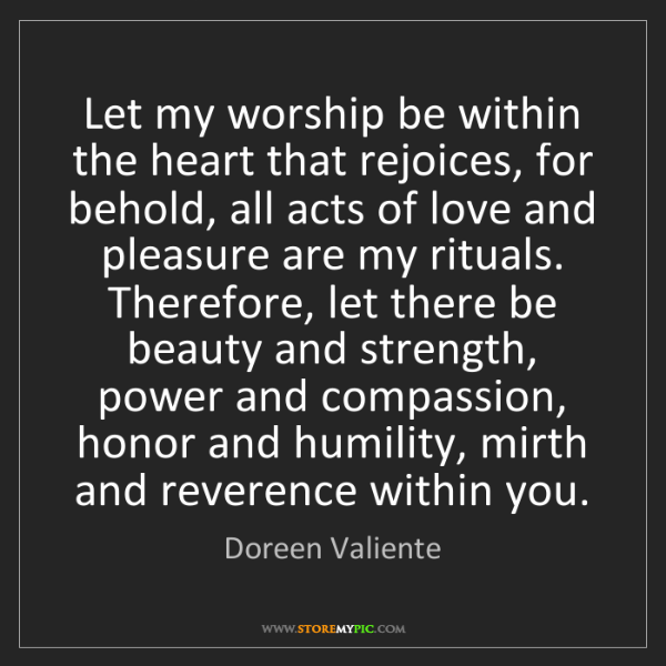 Doreen Valiente: Let my worship be within the heart that rejoices, for...
