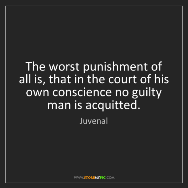 Juvenal: The worst punishment of all is, that in the court of...