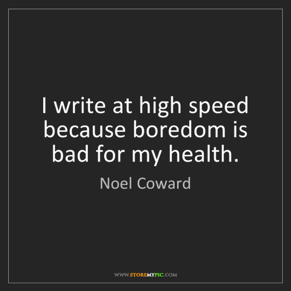 Noel Coward: I write at high speed because boredom is bad for my health.