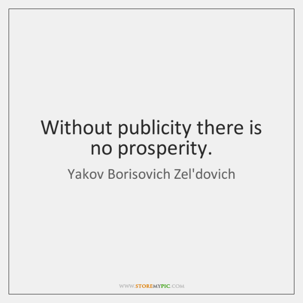Without publicity there is no prosperity.