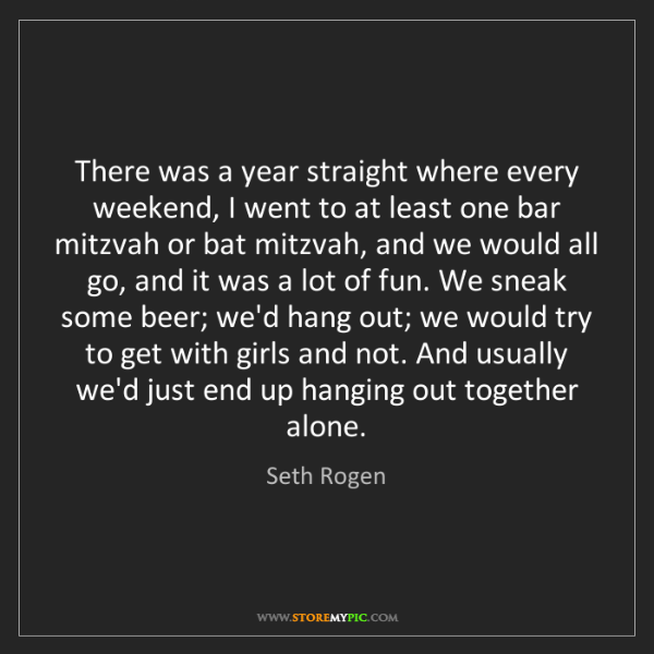 Seth Rogen: There was a year straight where every weekend, I went...