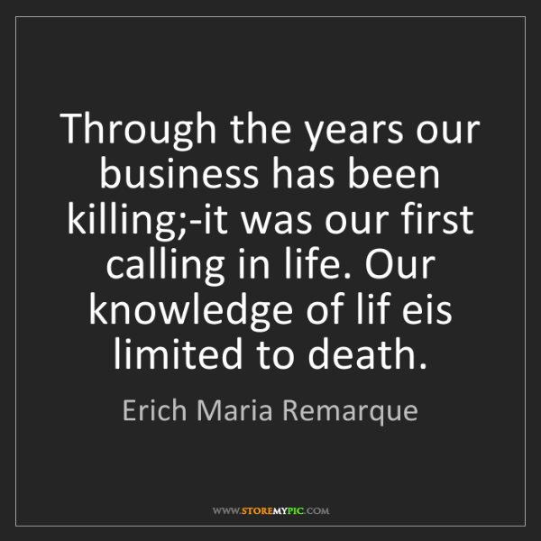 Erich Maria Remarque: Through the years our business has been killing;-it was...