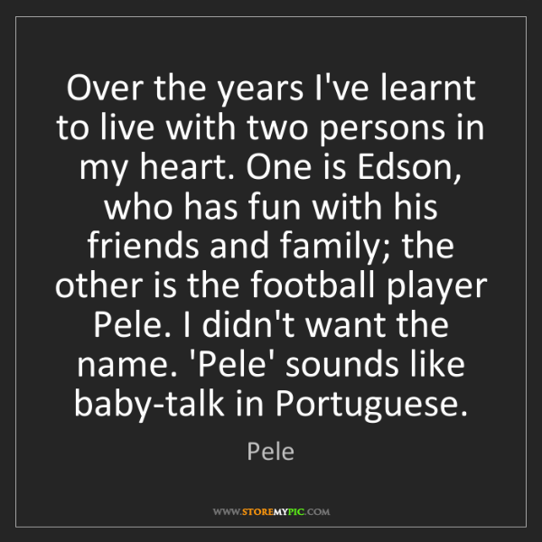 Pele: Over the years I've learnt to live with two persons in...