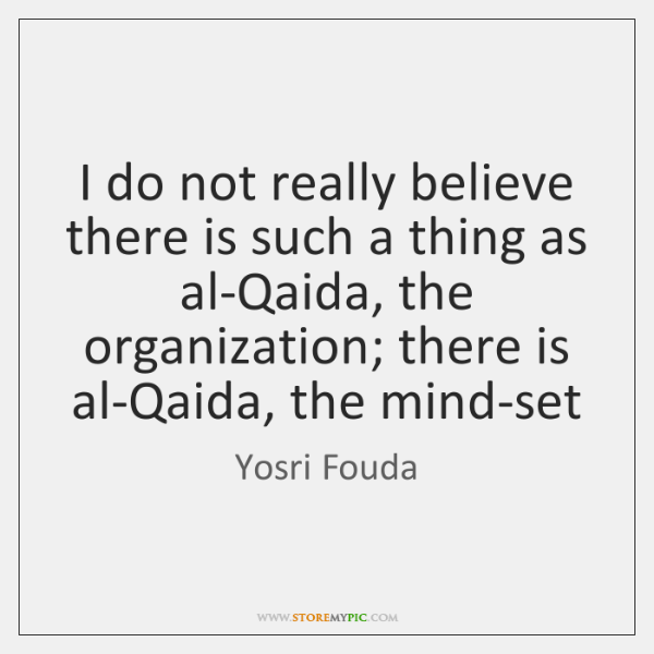 I do not really believe there is such a thing as al-Qaida, ...