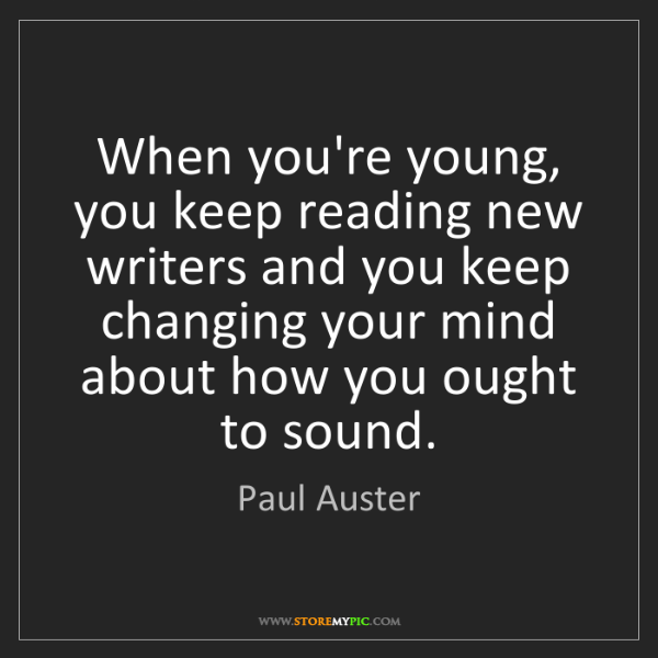 Paul Auster: When you're young, you keep reading new writers and you...