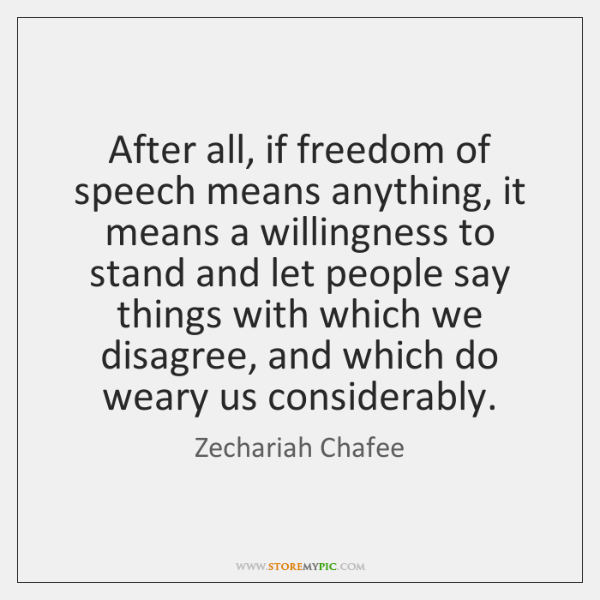 After all, if freedom of speech means anything, it means a willingness ...