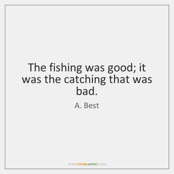 The fishing was good; it was the catching that was bad.
