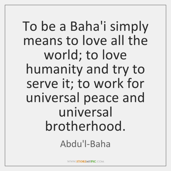 To be a Baha'i simply means to love all the world; to ...