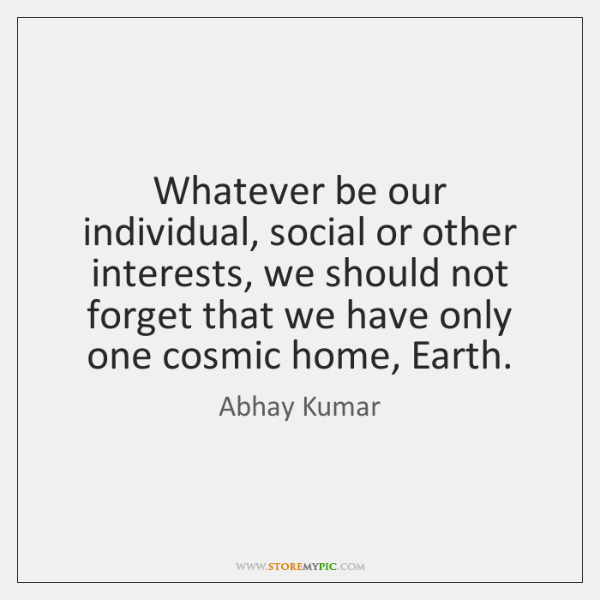 Whatever be our individual, social or other interests, we should not forget ...