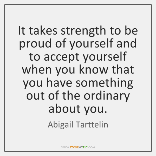 It takes strength to be proud of yourself and to accept yourself ...