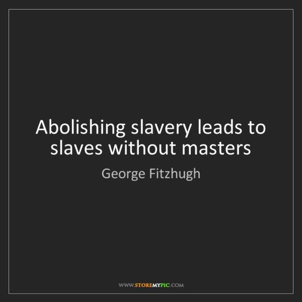 George Fitzhugh: Abolishing slavery leads to slaves without masters