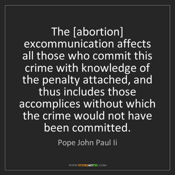 Pope John Paul Ii: The [abortion] excommunication affects all those who...